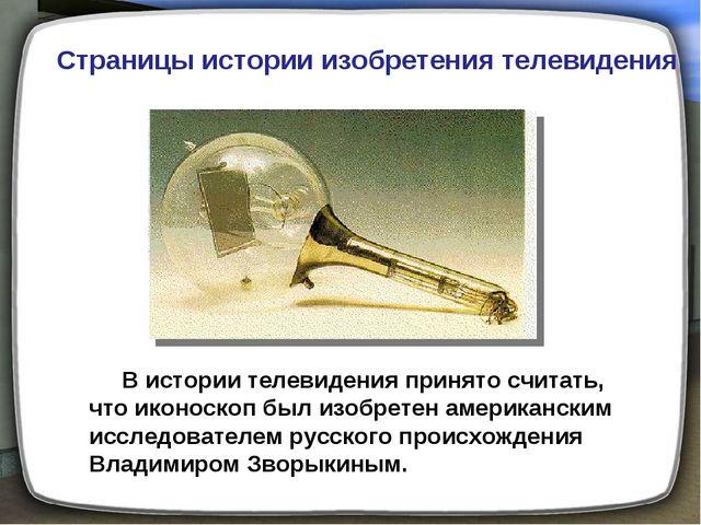 В истории телевидения принято считать, что иконоскоп был изобретен американс...