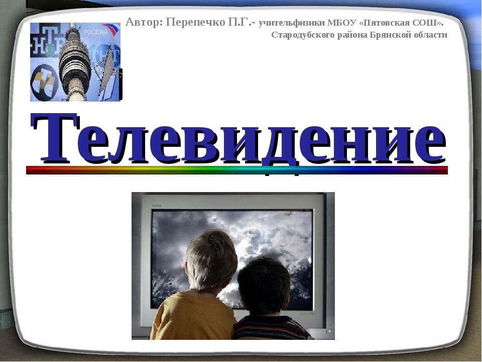 Телевидение Автор: Перепечко П.Г.- учительфизики МБОУ «Пятовская СОШ». Старод...