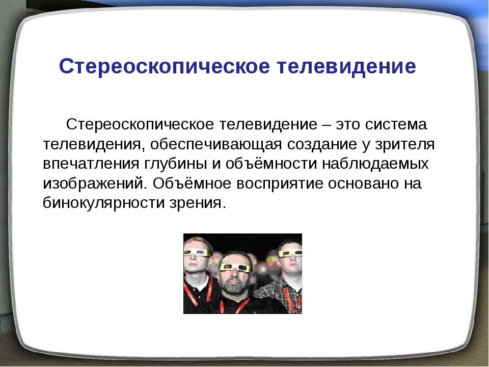 Стереоскопическое телевидение Стереоскопическое телевидение – это система тел...