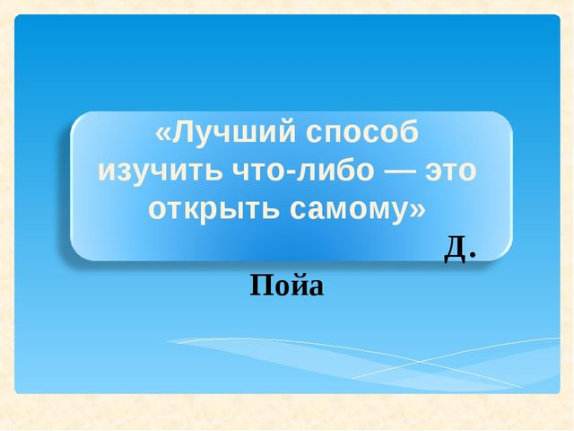«Лучший способ изучить что-либо — это открыть самому» Д. Пойа