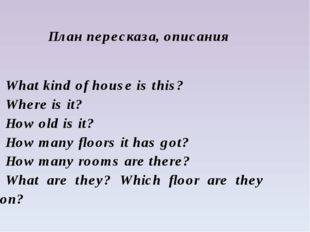План пересказа, описания What kind of house is this? Where is it? How old is