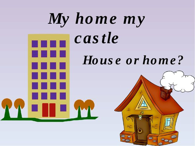 My home my castle House or home?