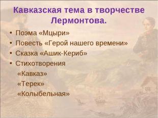 Поэма «Мцыри» Повесть «Герой нашего времени» Сказка «Ашик-Кериб» Стихотворени