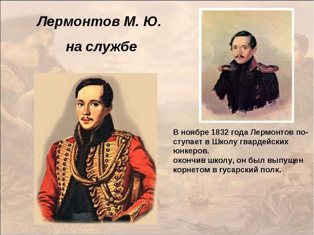Лермонтов М. Ю. на службе В ноябре 1832 года Лермонтов по- ступает в Школу гв...