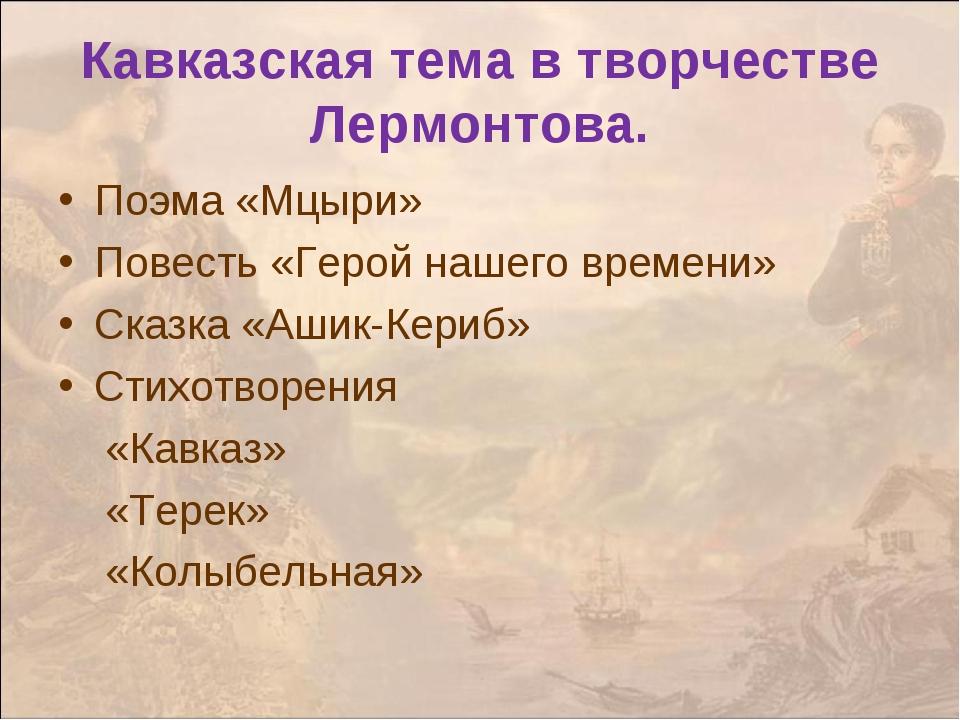 Поэма «Мцыри» Повесть «Герой нашего времени» Сказка «Ашик-Кериб» Стихотворени...