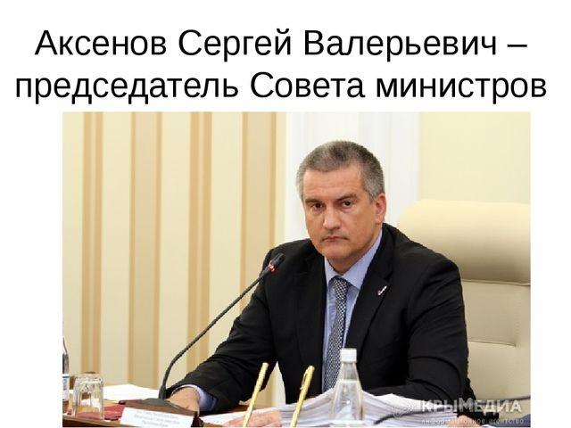 Аксенов Сергей Валерьевич – председатель Совета министров Республики Крым