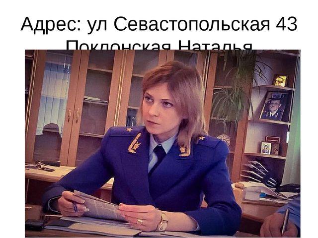 Адрес: ул Севастопольская 43 Поклонская Наталья Владимировна