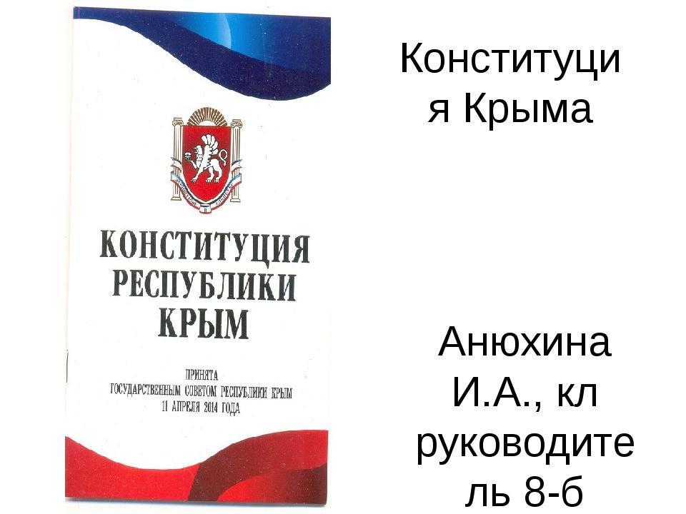 Конституция Крыма Анюхина И.А., кл руководитель 8-б класса МБОУ «Школа-лицей»...