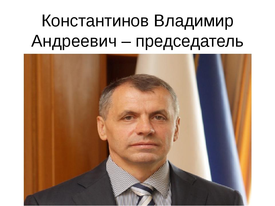 Константинов Владимир Андреевич – председатель Государственного Совета Респуб...