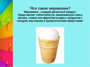 Что такое мороженое? Мороженое - сладкий десертный продукт. Представляет собо