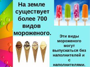 На земле существует более 700 видов мороженого. Эти виды мороженого могут вып