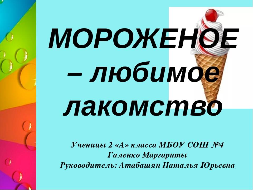 МОРОЖЕНОЕ – любимое лакомство Ученицы 2 «А» класса МБОУ СОШ №4 Галенко Маргар...