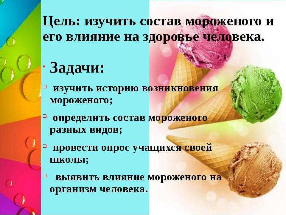 Цель: изучить состав мороженого и его влияние на здоровье человека. Задачи: и...