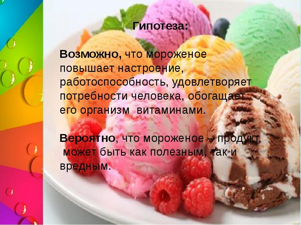 Гипотеза: Возможно, что мороженое повышает настроение, работоспособность, удо...