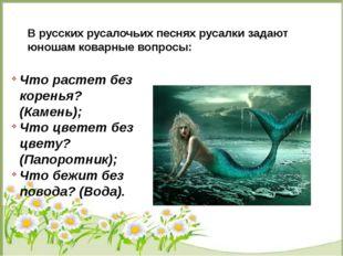В русских русалочьих песнях русалки задают юношам коварные вопросы: Что раст