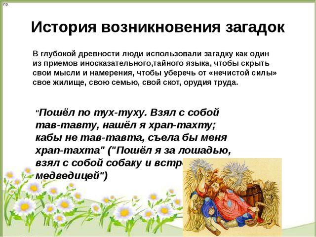 История возникновения загадок В глубокой древности люди использовали загадку...