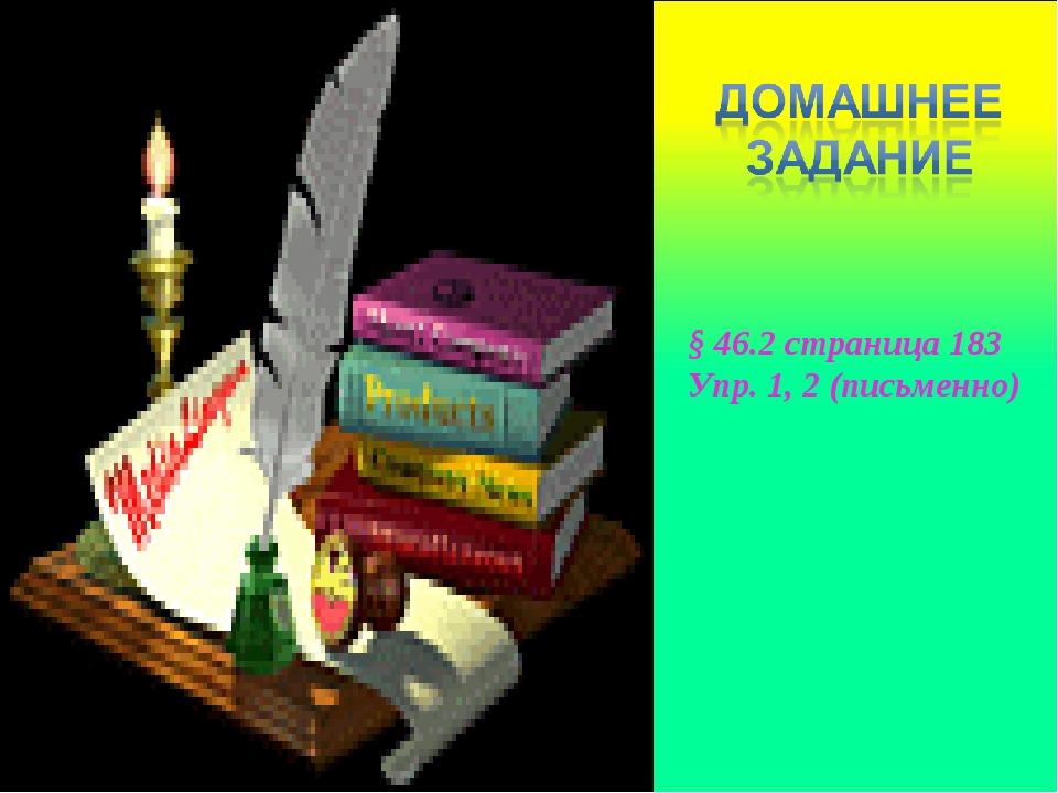 § 46.2 страница 183 Упр. 1, 2 (письменно)