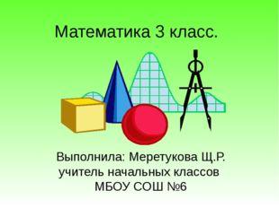 Выполнила: Меретукова Щ.Р. учитель начальных классов МБОУ СОШ №6 Математика 3
