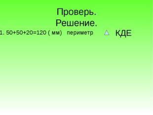 Проверь. Решение. 1. 50+50+20=120 ( мм) периметр КДЕ