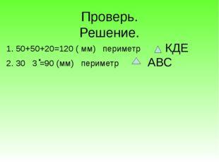 Проверь. Решение. 1. 50+50+20=120 ( мм) периметр 2. 30 3 =90 (мм) периметр К