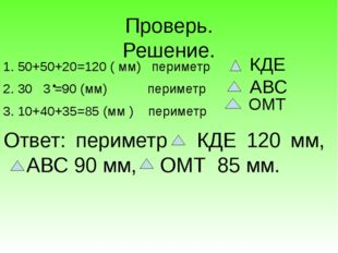 Проверь. Решение. 1. 50+50+20=120 ( мм) периметр 2. 30 3 =90 (мм) периметр 3