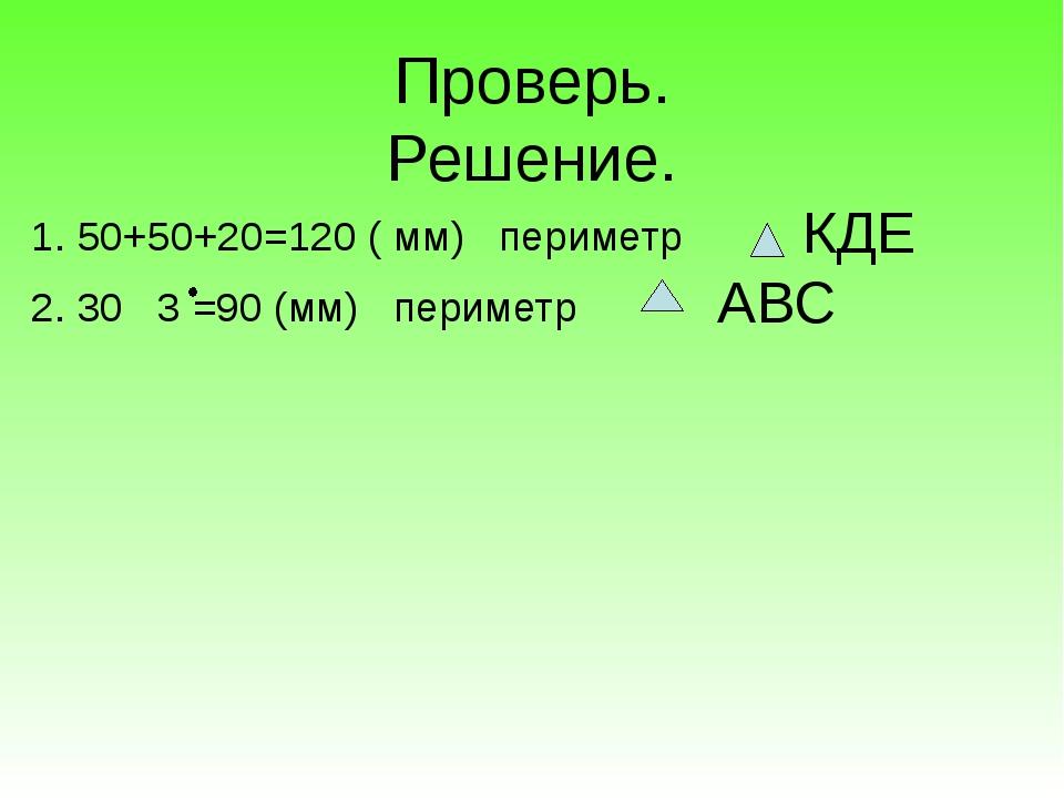 Проверь. Решение. 1. 50+50+20=120 ( мм) периметр 2. 30 3 =90 (мм) периметр К...