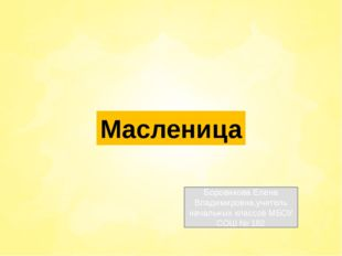 Масленица Боровикова Елена Владимировна,учитель начальных классов МБОУ СОШ №