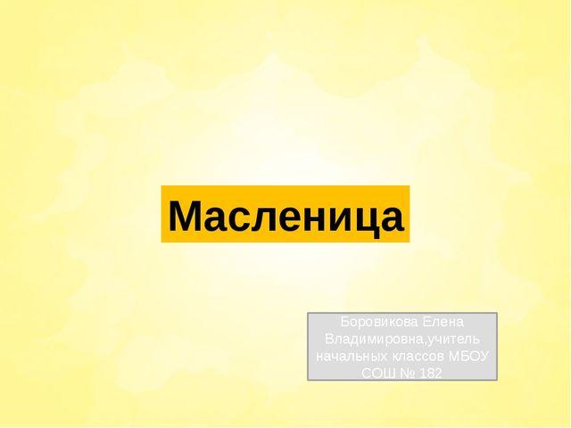 Масленица Боровикова Елена Владимировна,учитель начальных классов МБОУ СОШ №...
