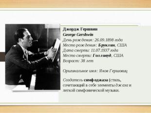 Джордж Гершвин George Gershwin День рождения:26.09.1898года Месторождения: