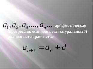 - арифметическая прогрессия, если для всех натуральных n выполняется равенство