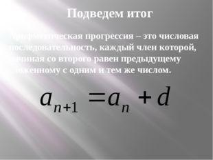 Подведем итог Арифметическая прогрессия – это числовая последовательность, ка