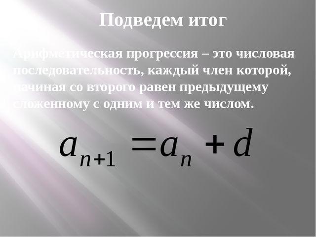 Подведем итог Арифметическая прогрессия – это числовая последовательность, ка...