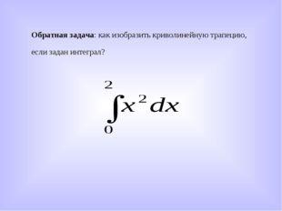 Обратная задача: как изобразить криволинейную трапецию, если задан интеграл?