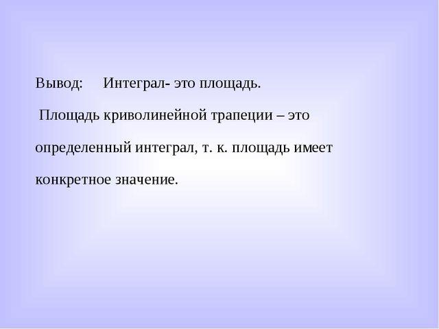 Вывод: Интеграл- это площадь. Площадь криволинейной трапеции – это определенн...