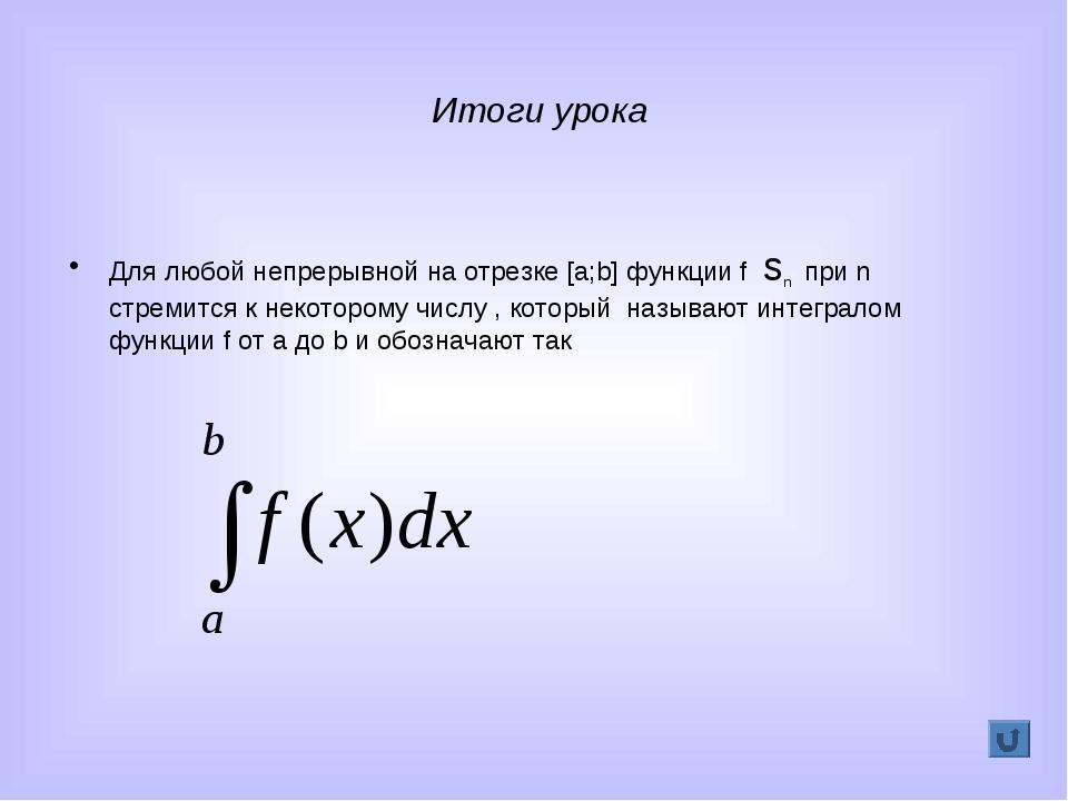 Итоги урока Для любой непрерывной на отрезке [a;b] функции f sn при n стремит...
