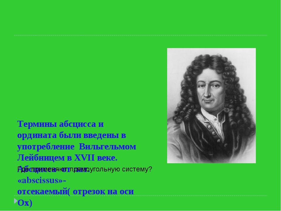 Термины абсцисса и ордината были введены в употребление Вильгельмом Лейбнице...