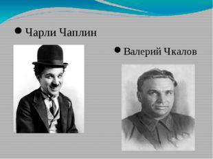 Чарли Чаплин Валерий Чкалов