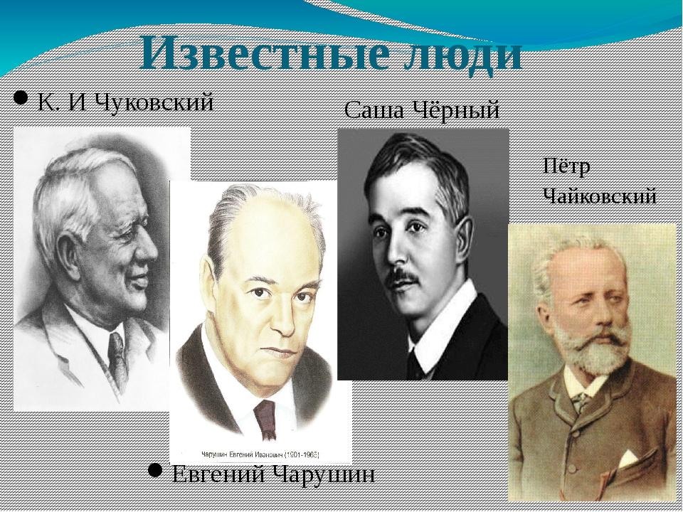 Известные люди К. И Чуковский Евгений Чарушин Саша Чёрный Пётр Чайковский
