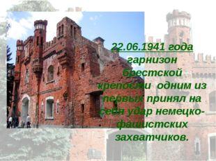 22.06.1941 года гарнизон брестской крепости одним из первых принял на себя уд