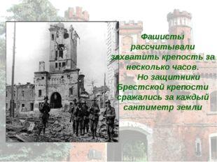 Фашисты рассчитывали захватить крепость за несколько часов. Но защитники Брес