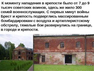 К моменту нападения в крепости было от 7 до 9 тысяч советских воинов, здесь