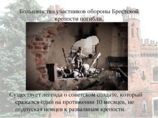 Большинство участников обороны Брестской крепости погибли. Существует легенда