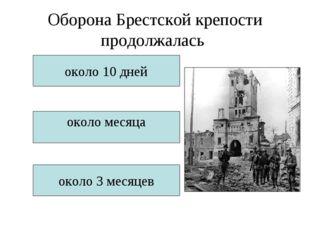 Оборона Брестской крепости продолжалась около 10 дней около месяца около 3 ме