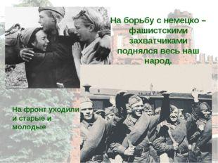 На борьбу с немецко – фашистскими захватчиками поднялся весь наш народ. На фр