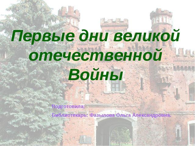 Первые дни великой отечественной Войны Подготовила: Библиотекарь: Фазылова Ол...