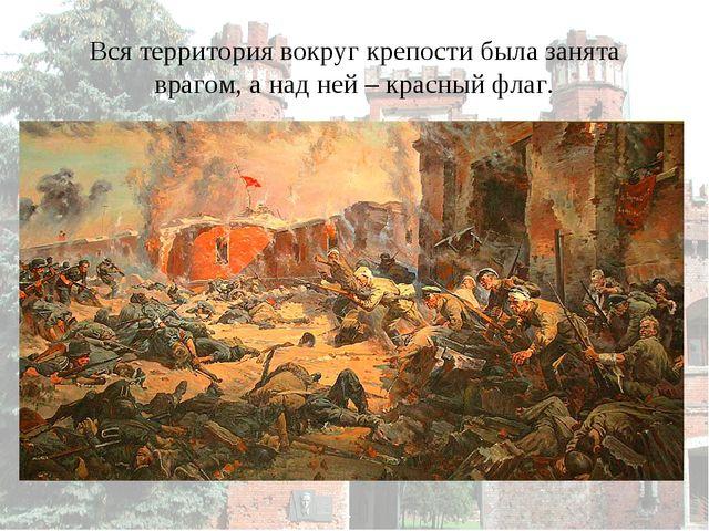 Вся территория вокруг крепости была занята врагом, а над ней – красный флаг.