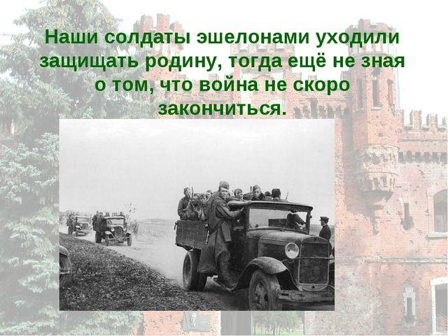 Наши солдаты эшелонами уходили защищать родину, тогда ещё не зная о том, что...