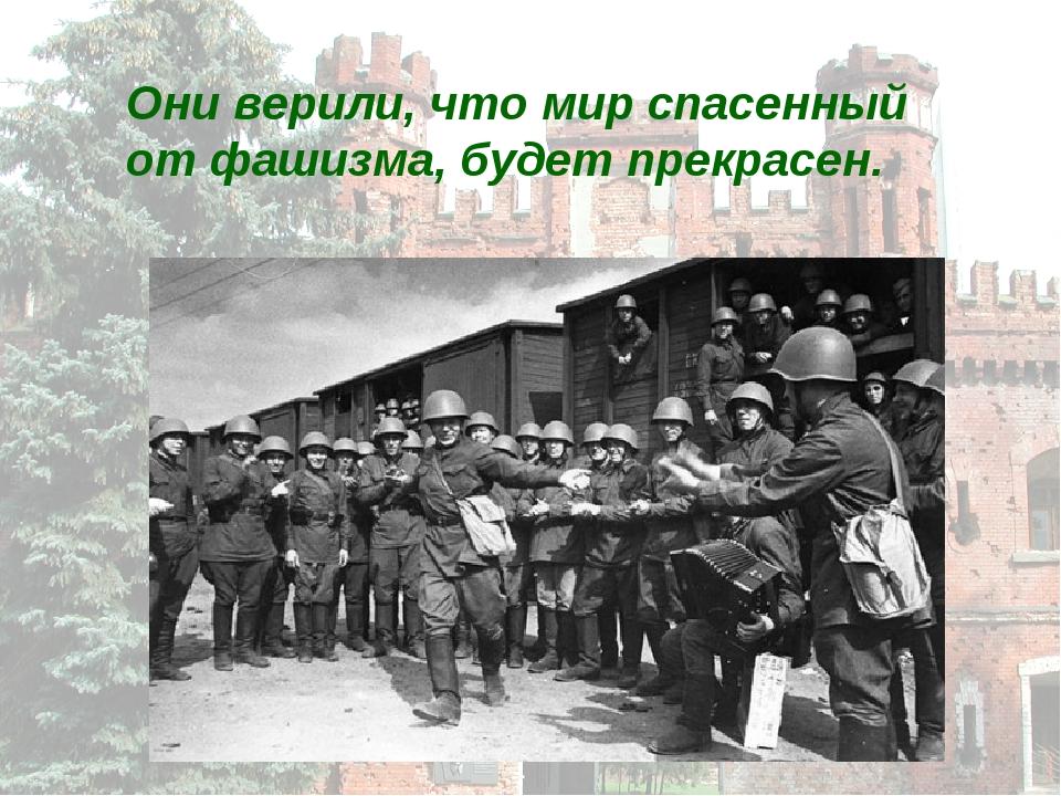 Они верили, что мир спасенный от фашизма, будет прекрасен.
