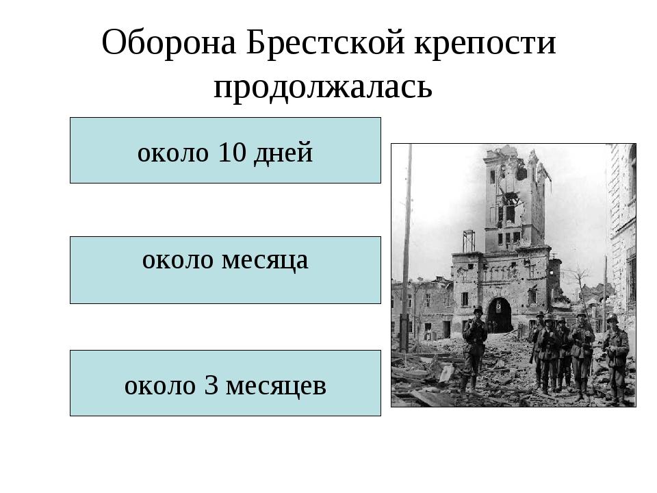 Оборона Брестской крепости продолжалась около 10 дней около месяца около 3 ме...