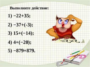 Выполните действие: 1) −22+35; 2) −37+(-3); 3) 15+(−14); 4) 4+(−20); 5) −879+